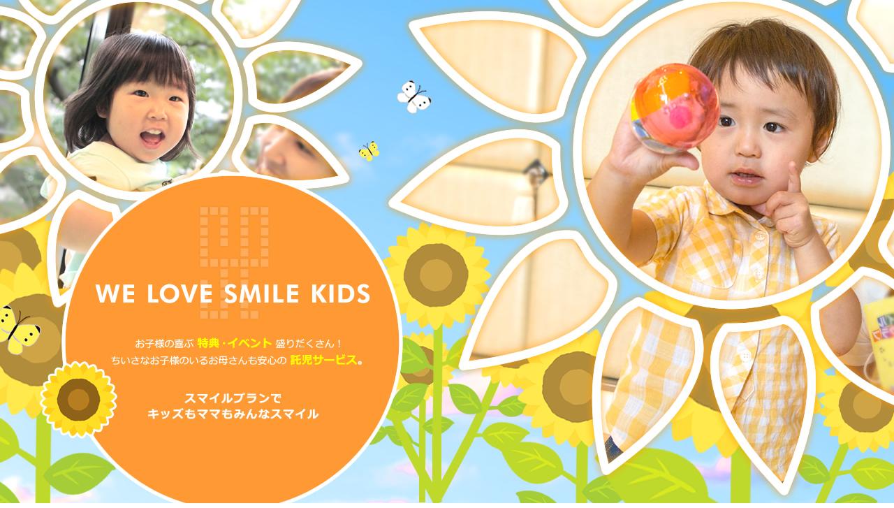 WE LOVE SMILE KIDS お子様の喜ぶ 特典・イベント 盛りだくさん! ちいさなお子様のいるお母さんも安心の 託児サービス。スマイルプランで キッズもママもみんなスマイル