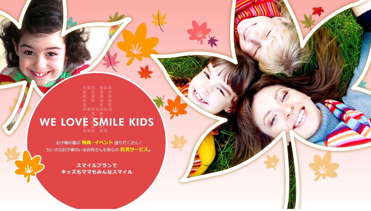 WE LOVE SMILE KIDS お子様の喜ぶ 特典・イベント 盛りだくさん!ちいさなお子様のいるお母さんも安心の 託児サービス。スマイルプランで キッズもママもみんなスマイル