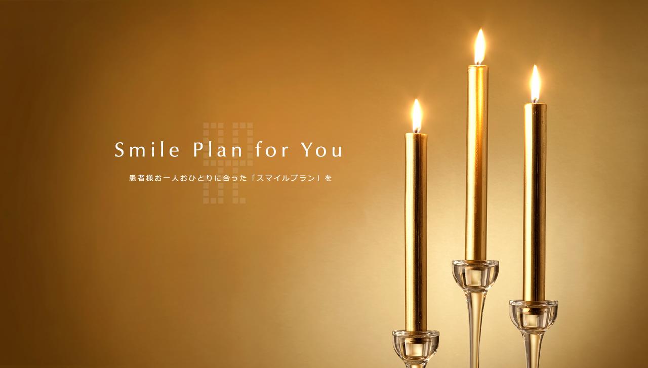 Smile Plan for You 患者様お一人おひとりに合った「スマイルプラン」を