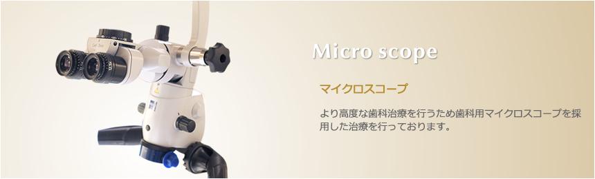 Micro scope マイクロスコープ より高度な歯科治療を行うため歯科用マイクロスコープを採用した治療を行っております。
