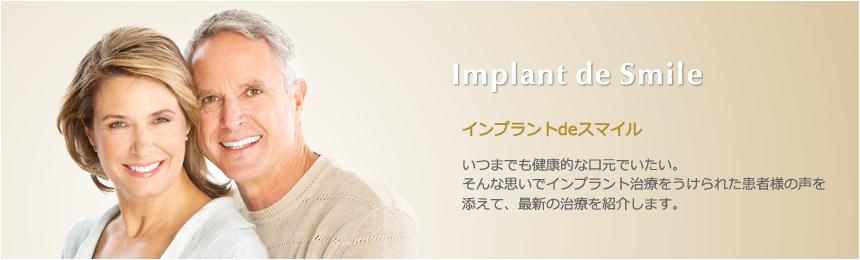 Implant de Smile インプラントdeスマイル いつまでも健康的な口元でいたい。そんな思いでインプラント治療をうけられた患者様の声を添えて、最新の治療を紹介します。